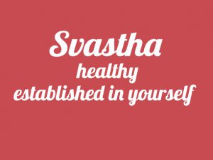 Svastha – healthy – established in yourself